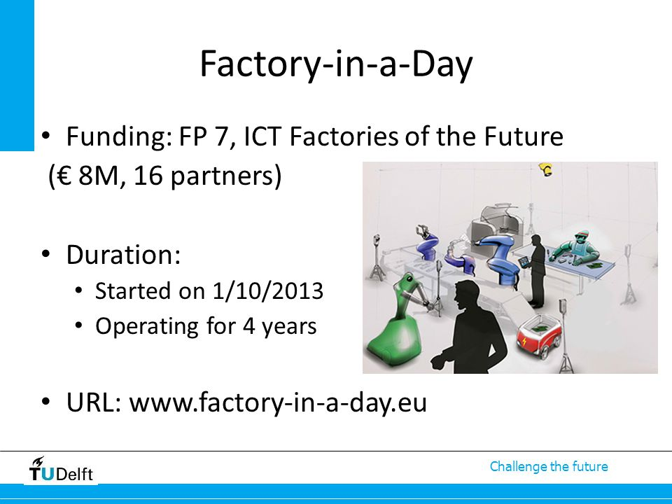 Challenge the future Factory-in-a-Day Funding: FP 7, ICT Factories of the Future (€ 8M, 16 partners) Duration: Started on 1/10/2013 Operating for 4 ye