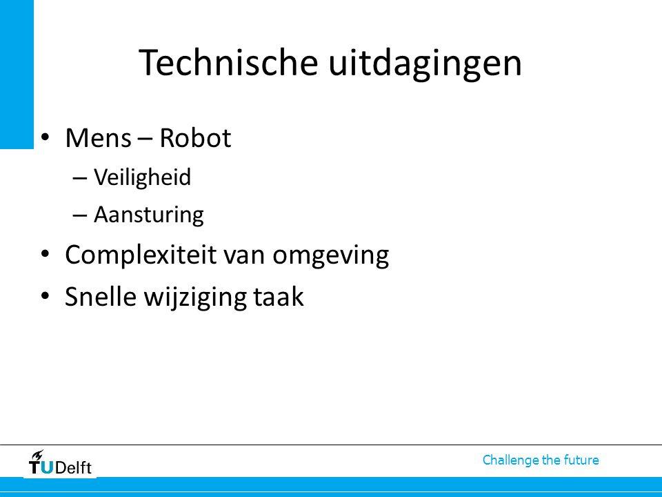 Challenge the future Technische uitdagingen Mens – Robot – Veiligheid – Aansturing Complexiteit van omgeving Snelle wijziging taak