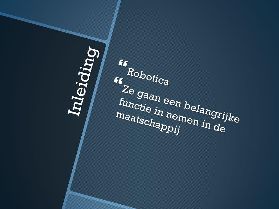 Inleiding  Robotica  Ze gaan een belangrijke functie in nemen in de maatschappij