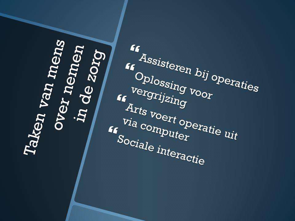 Taken van mens over nemen in de zorg  Assisteren bij operaties  Oplossing voor vergrijzing  Arts voert operatie uit via computer  Sociale interactie