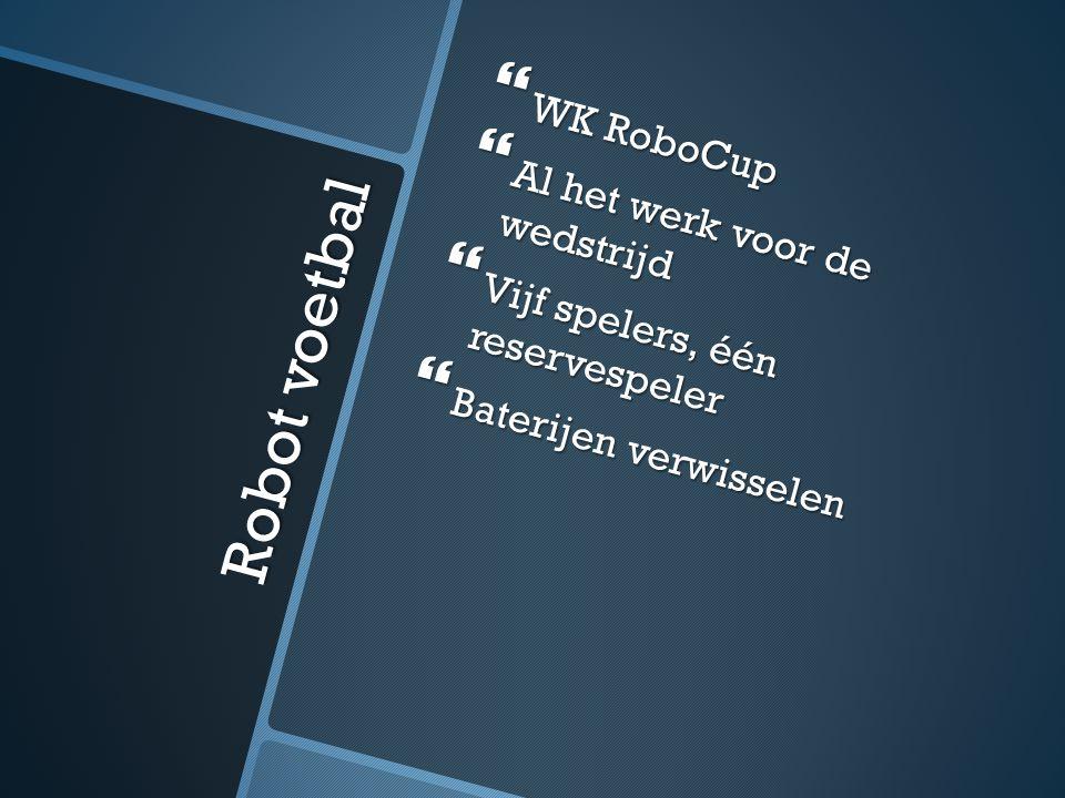 Robot voetbal  WK RoboCup  Al het werk voor de wedstrijd  Vijf spelers, één reservespeler  Baterijen verwisselen