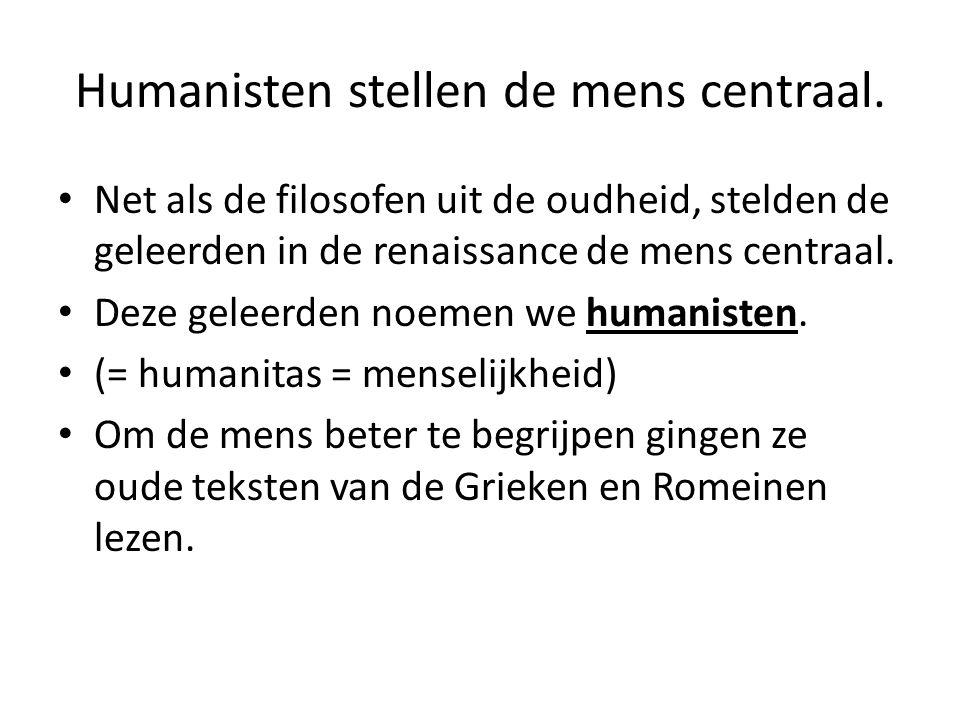 Humanisten stellen de mens centraal. Net als de filosofen uit de oudheid, stelden de geleerden in de renaissance de mens centraal. Deze geleerden noem