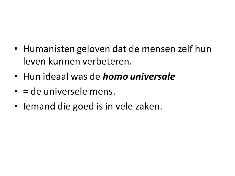 Humanisten geloven dat de mensen zelf hun leven kunnen verbeteren. Hun ideaal was de homo universale = de universele mens. Iemand die goed is in vele