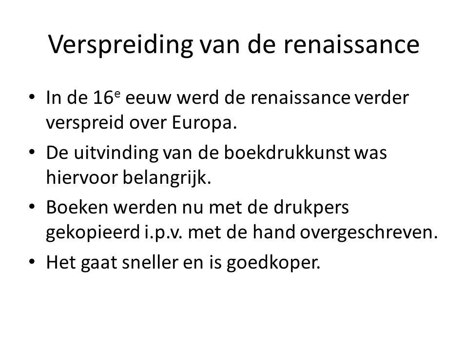 Verspreiding van de renaissance In de 16 e eeuw werd de renaissance verder verspreid over Europa. De uitvinding van de boekdrukkunst was hiervoor bela