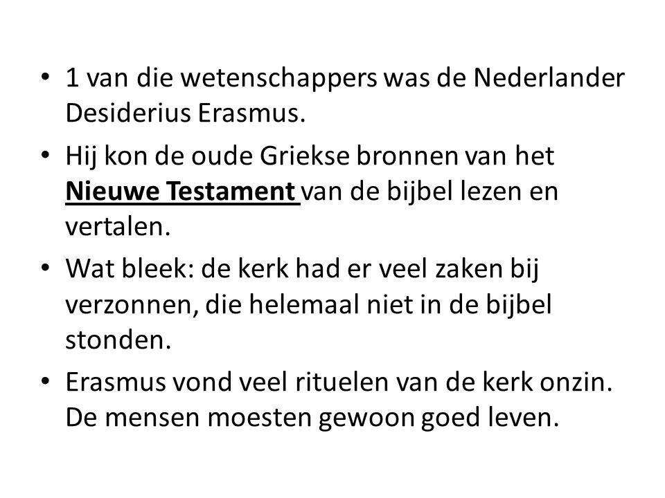 1 van die wetenschappers was de Nederlander Desiderius Erasmus. Hij kon de oude Griekse bronnen van het Nieuwe Testament van de bijbel lezen en vertal