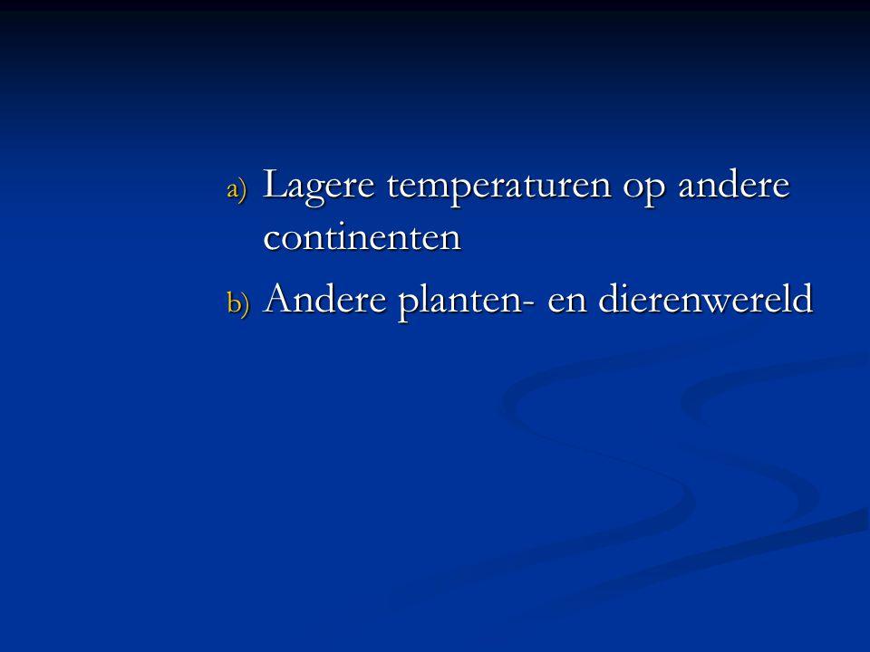 a) Lagere temperaturen op andere continenten b) Andere planten- en dierenwereld