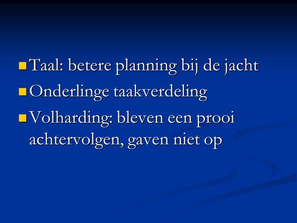 Taal: betere planning bij de jacht Taal: betere planning bij de jacht Onderlinge taakverdeling Onderlinge taakverdeling Volharding: bleven een prooi a