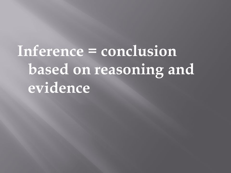 Inference = conclusion based on reasoning and evidence