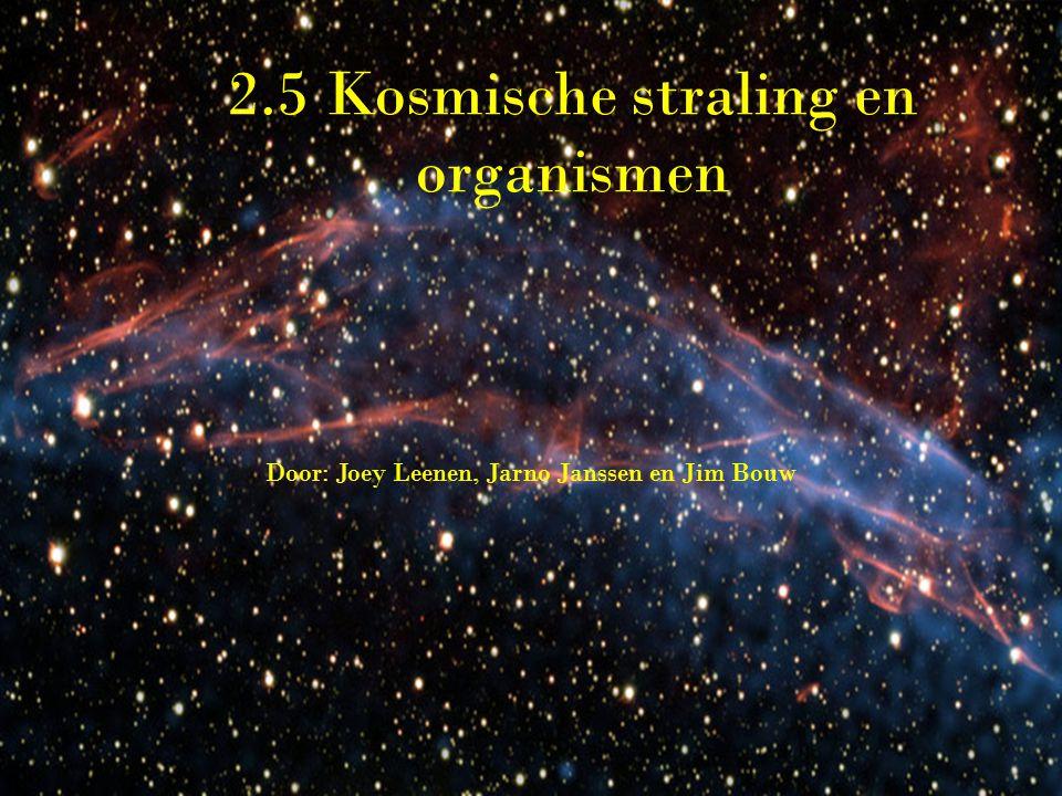 2.5 Kosmische straling en organismen Door: Joey Leenen, Jarno Janssen en Jim Bouw