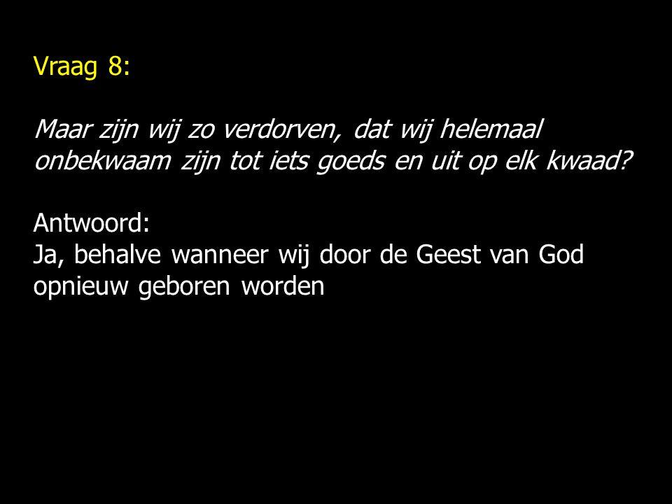 Vraag 8: Maar zijn wij zo verdorven, dat wij helemaal onbekwaam zijn tot iets goeds en uit op elk kwaad? Antwoord: Ja, behalve wanneer wij door de Gee