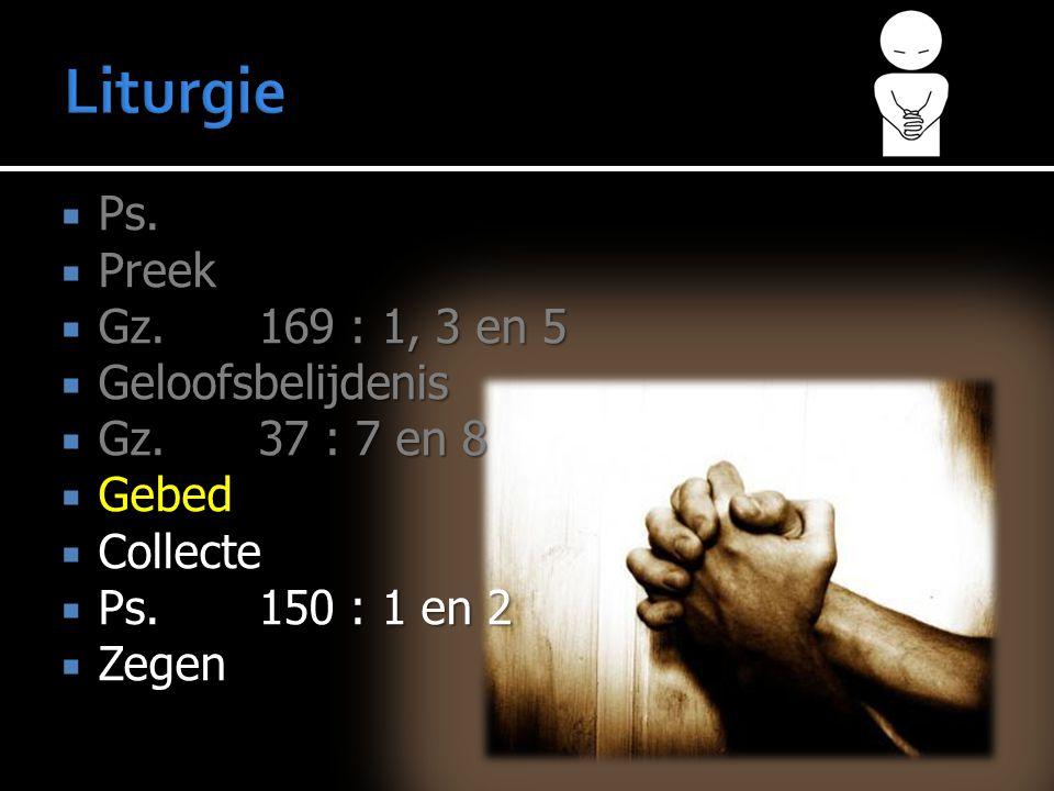  Ps.  Preek  Gz.169 : 1, 3 en 5  Geloofsbelijdenis  Gz.37 : 7 en 8  Gebed  Collecte  Ps.150 : 1 en 2  Zegen