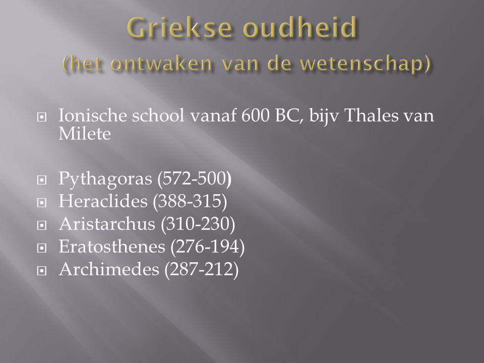  Ionische school vanaf 600 BC, bijv Thales van Milete  Pythagoras (572-500 )  Heraclides (388-315)  Aristarchus (310-230)  Eratosthenes (276-194)  Archimedes (287-212)