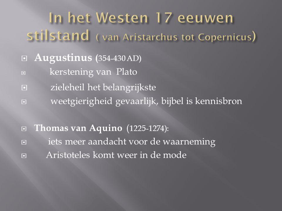  Augustinus ( 354-430 AD)  kerstening van Plato  zieleheil het belangrijkste  weetgierigheid gevaarlijk, bijbel is kennisbron  Thomas van Aquino ( 1225-1274):  iets meer aandacht voor de waarneming  Aristoteles komt weer in de mode