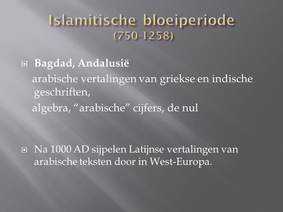  Bagdad, Andalusië arabische vertalingen van griekse en indische geschriften, algebra, arabische cijfers, de nul  Na 1000 AD sijpelen Latijnse vertalingen van arabische teksten door in West-Europa.