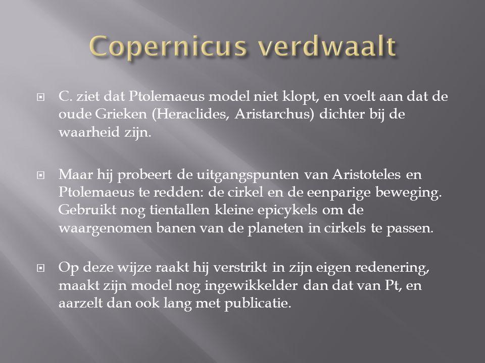  C. ziet dat Ptolemaeus model niet klopt, en voelt aan dat de oude Grieken (Heraclides, Aristarchus) dichter bij de waarheid zijn.  Maar hij probeer