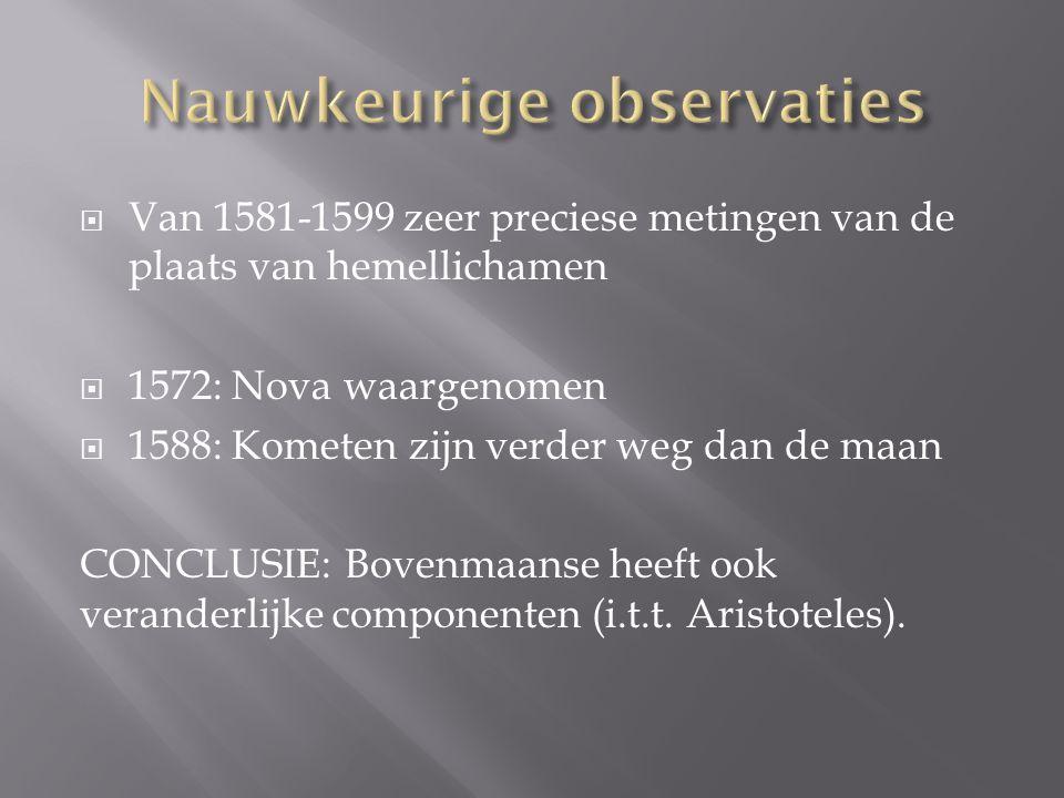  Van 1581-1599 zeer preciese metingen van de plaats van hemellichamen  1572: Nova waargenomen  1588: Kometen zijn verder weg dan de maan CONCLUSIE: Bovenmaanse heeft ook veranderlijke componenten (i.t.t.