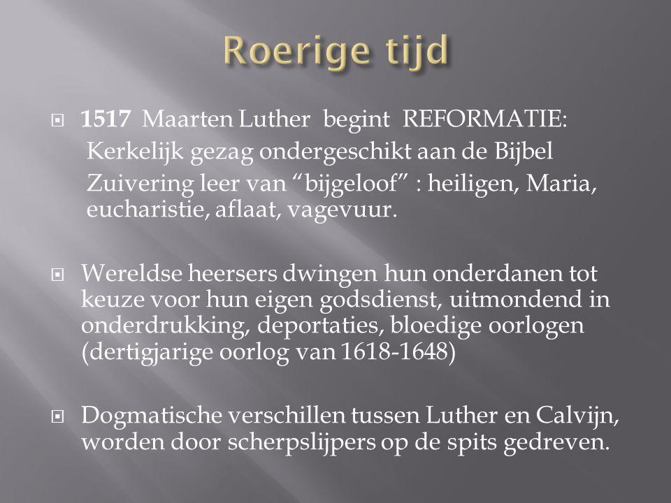  1517 Maarten Luther begint REFORMATIE: Kerkelijk gezag ondergeschikt aan de Bijbel Zuivering leer van bijgeloof : heiligen, Maria, eucharistie, aflaat, vagevuur.