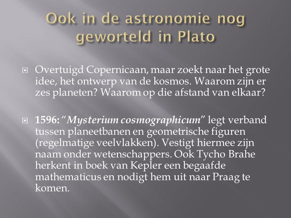  Overtuigd Copernicaan, maar zoekt naar het grote idee, het ontwerp van de kosmos. Waarom zijn er zes planeten? Waarom op die afstand van elkaar?  1