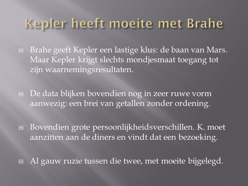  Brahe geeft Kepler een lastige klus: de baan van Mars. Maar Kepler krijgt slechts mondjesmaat toegang tot zijn waarnemingsresultaten.  De data blij