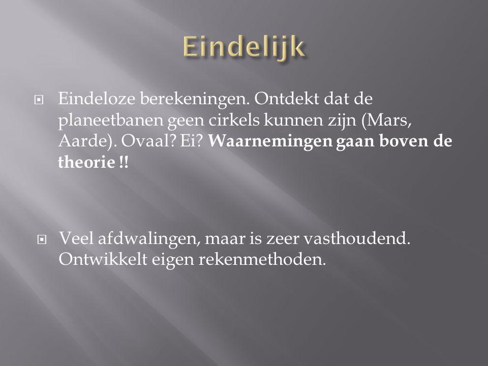  Eindeloze berekeningen.Ontdekt dat de planeetbanen geen cirkels kunnen zijn (Mars, Aarde).