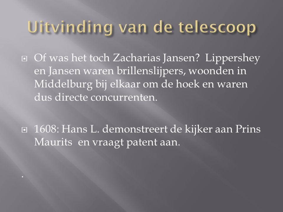  Of was het toch Zacharias Jansen? Lippershey en Jansen waren brillenslijpers, woonden in Middelburg bij elkaar om de hoek en waren dus directe concu