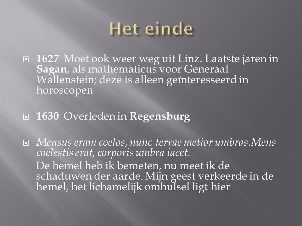  1627 Moet ook weer weg uit Linz. Laatste jaren in Sagan, als mathematicus voor Generaal Wallenstein; deze is alleen geïnteresseerd in horoscopen  1