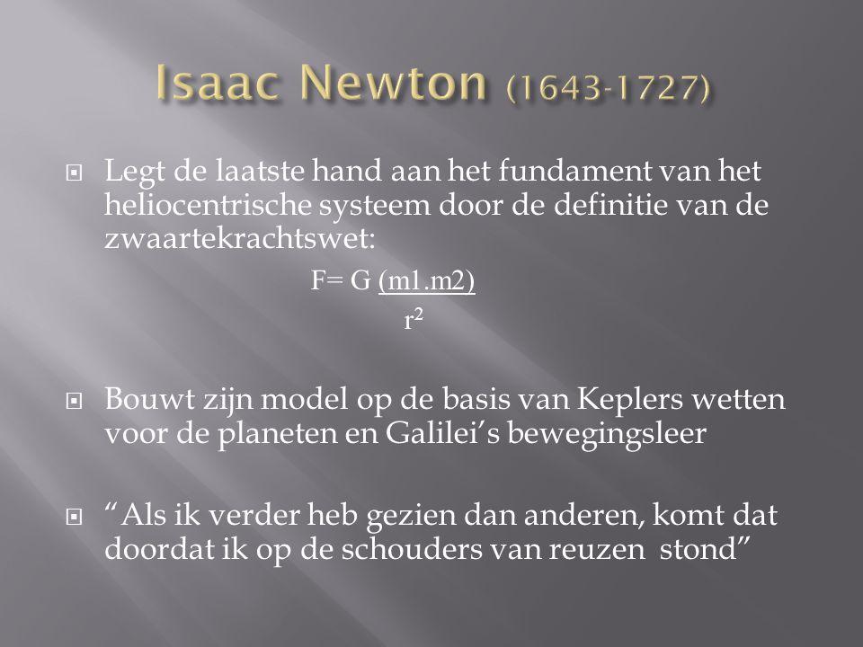  Legt de laatste hand aan het fundament van het heliocentrische systeem door de definitie van de zwaartekrachtswet: F= G (m1.m2) r 2  Bouwt zijn model op de basis van Keplers wetten voor de planeten en Galilei's bewegingsleer  Als ik verder heb gezien dan anderen, komt dat doordat ik op de schouders van reuzen stond
