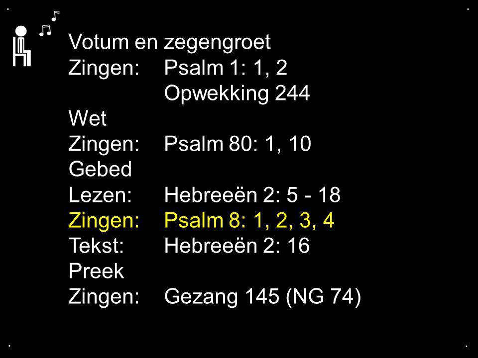 .... Votum en zegengroet Zingen: Psalm 1: 1, 2 Opwekking 244 Wet Zingen: Psalm 80: 1, 10 Gebed Lezen: Hebreeën 2: 5 - 18 Zingen: Psalm 8: 1, 2, 3, 4 T