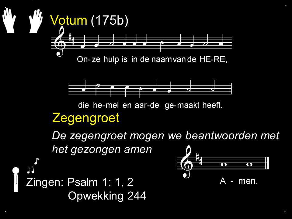 Votum (175b) Zegengroet De zegengroet mogen we beantwoorden met het gezongen amen Zingen: Psalm 1: 1, 2 Opwekking 244....