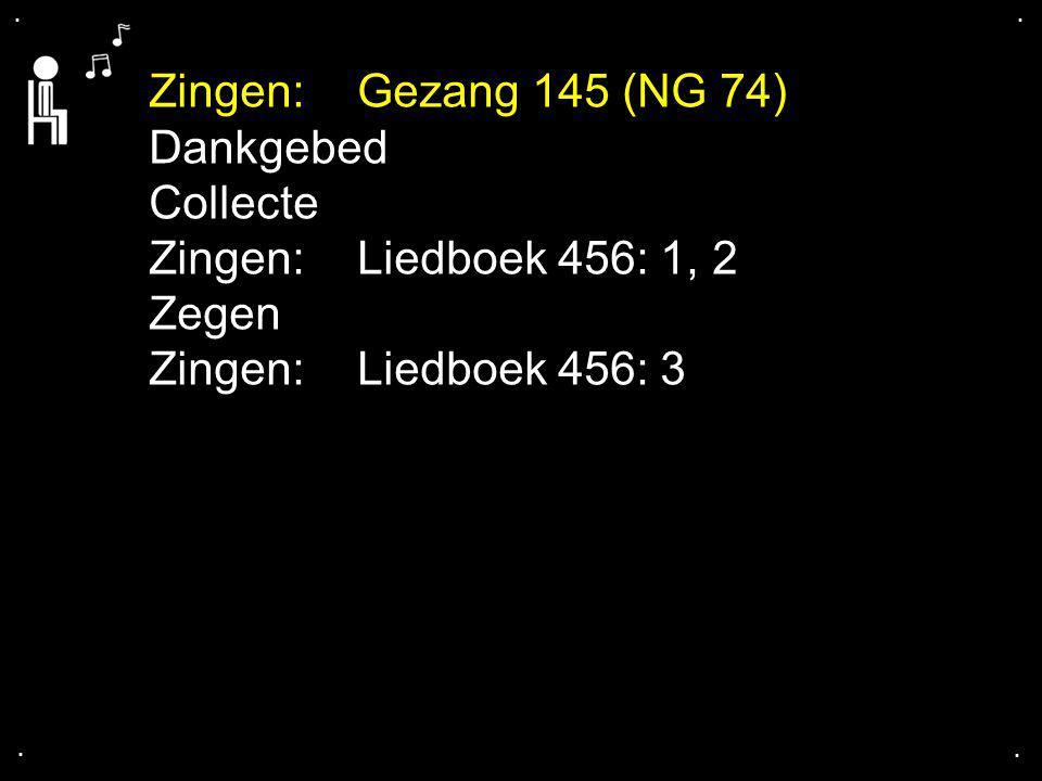 .... Zingen: Gezang 145 (NG 74) Dankgebed Collecte Zingen: Liedboek 456: 1, 2 Zegen Zingen: Liedboek 456: 3