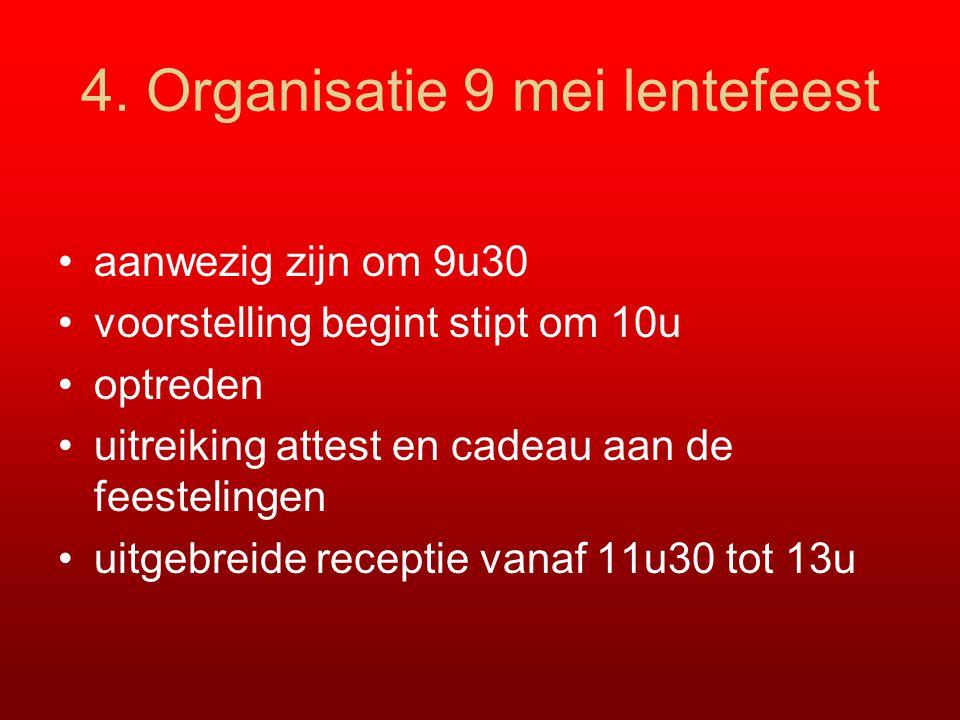 4. Organisatie 9 mei lentefeest aanwezig zijn om 9u30 voorstelling begint stipt om 10u optreden uitreiking attest en cadeau aan de feestelingen uitgeb