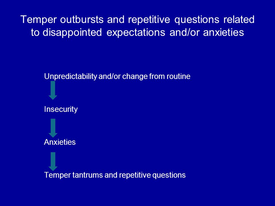 Temper outbursts and repetitive questions related to disappointed expectations and/or anxieties Unpredictability and/or change from routine Insecurity Anxieties Temper tantrums and repetitive questions