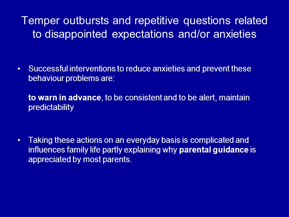 Temper outbursts and repetitive questions related to disappointed expectations and/or anxieties Successful interventions to reduce anxieties and prevent these behaviour problems are: to warn in advance, to be consistent and to be alert, maintain predictability Taking these actions on an everyday basis is complicated and influences family life partly explaining why parental guidance is appreciated by most parents.