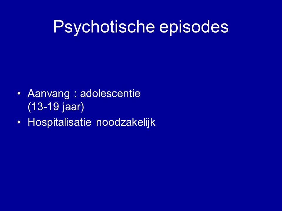 Psychotische episodes Aanvang : adolescentie (13-19 jaar) Hospitalisatie noodzakelijk