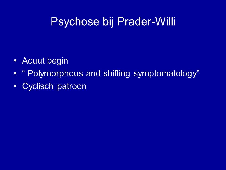 Psychose bij Prader-Willi Acuut begin Polymorphous and shifting symptomatology Cyclisch patroon