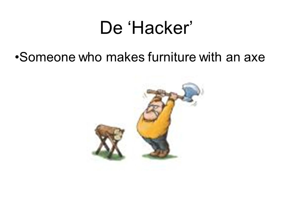 De 'Hacker' Someone who makes furniture with an axe