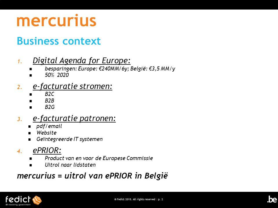 © Fedict 2015. All rights reserved | p. 2 1. Digital Agenda for Europe: besparingen: Europe: €240MM/6y; België: €3,5 MM/y 50% 2020 2. e-facturatie str