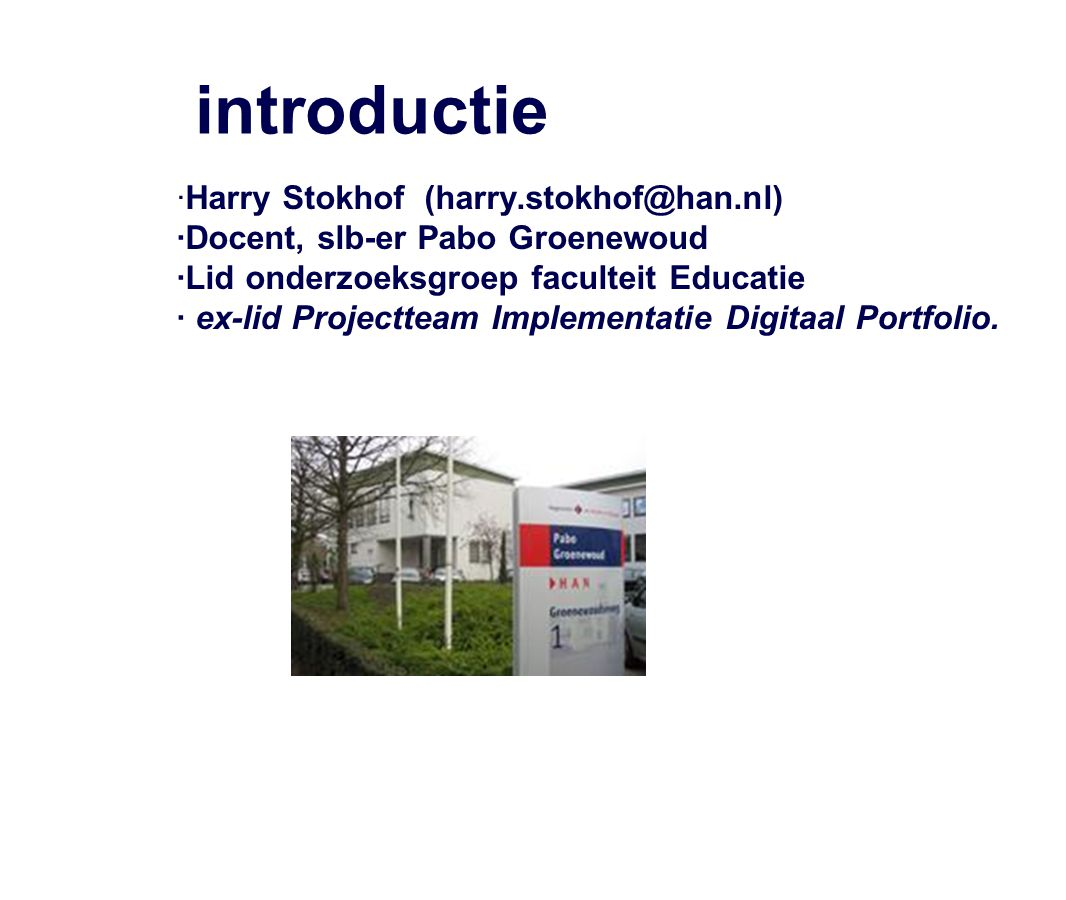 introductie ·Harry Stokhof (harry.stokhof@han.nl) ·Docent, slb-er Pabo Groenewoud ·Lid onderzoeksgroep faculteit Educatie · ex-lid Projectteam Impleme