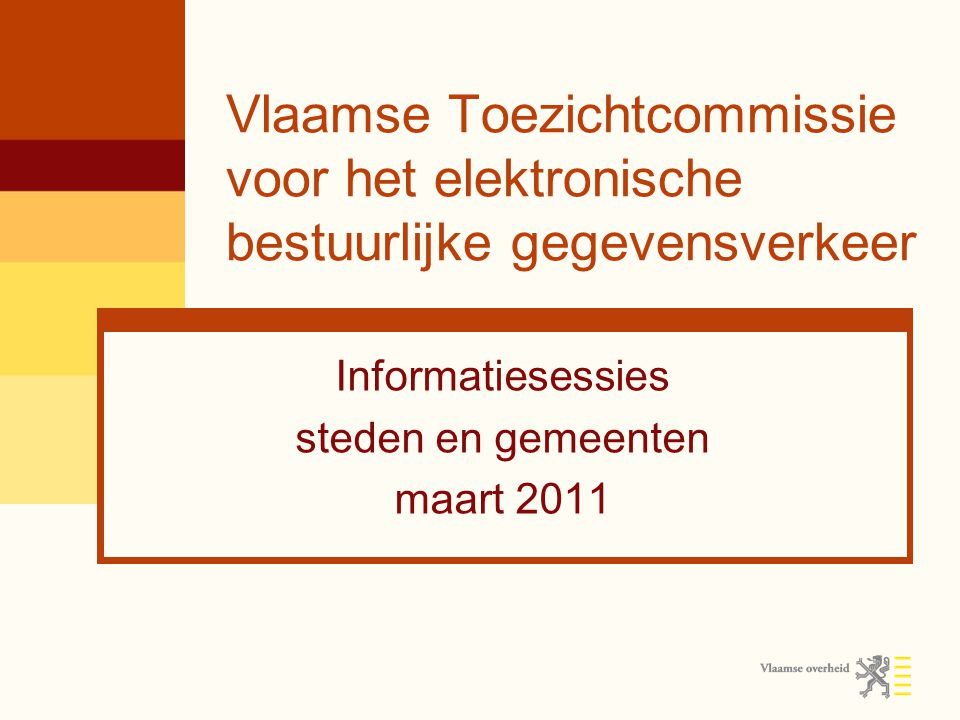 Vlaamse Toezichtcommissie voor het elektronische bestuurlijke gegevensverkeer Informatiesessies steden en gemeenten maart 2011