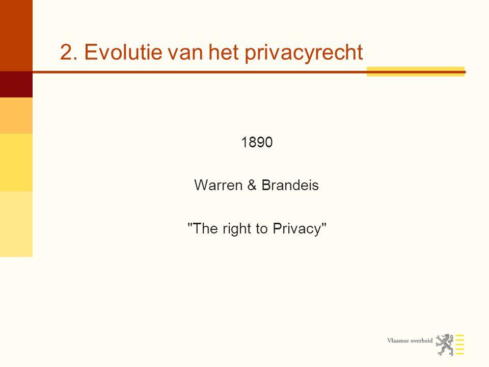 2. Evolutie van het privacyrecht 1890 Warren & Brandeis The right to Privacy