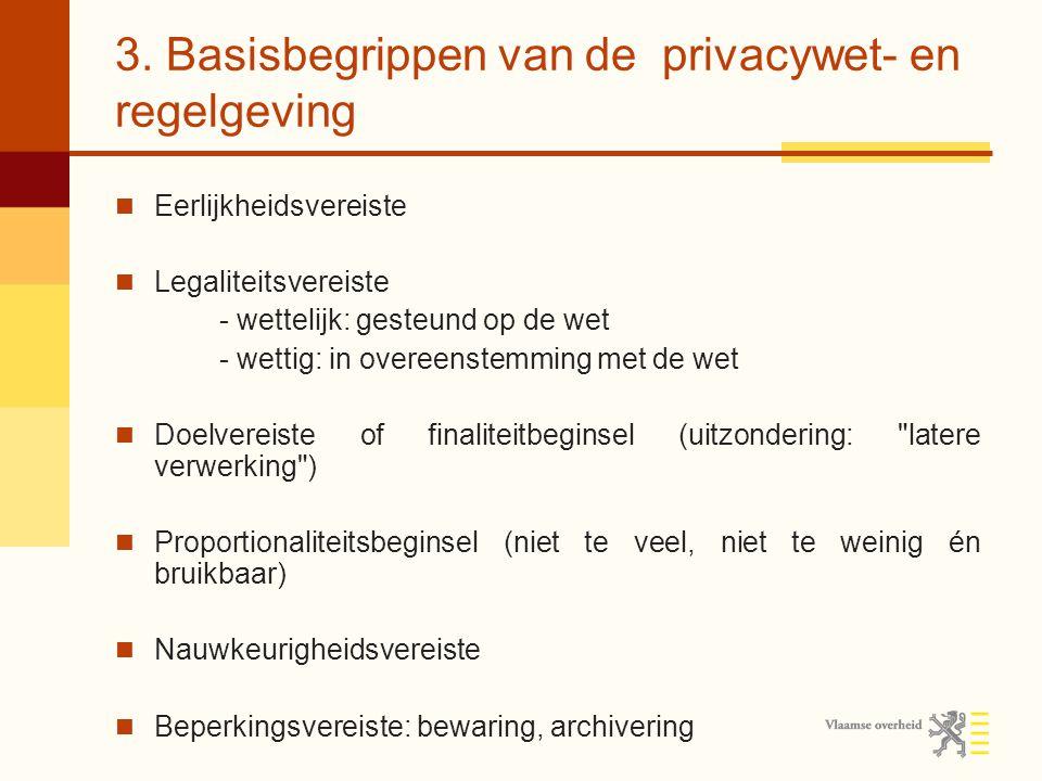 3. Basisbegrippen van de privacywet- en regelgeving Eerlijkheidsvereiste Legaliteitsvereiste - wettelijk: gesteund op de wet - wettig: in overeenstemm