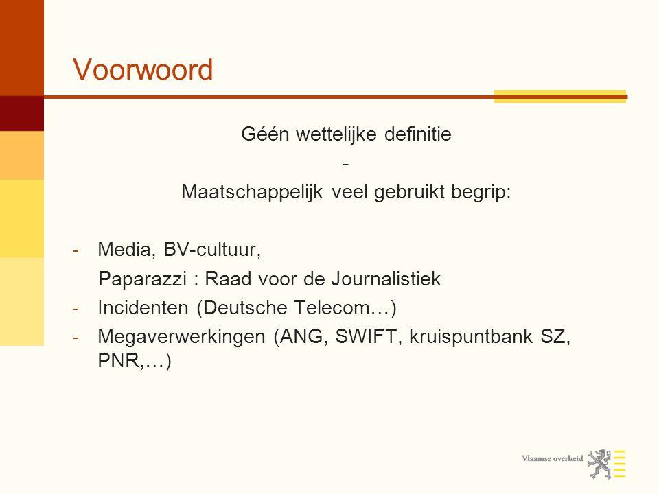 Voorwoord Géén wettelijke definitie - Maatschappelijk veel gebruikt begrip: - Media, BV-cultuur, Paparazzi : Raad voor de Journalistiek - Incidenten (Deutsche Telecom…) - Megaverwerkingen (ANG, SWIFT, kruispuntbank SZ, PNR,…)