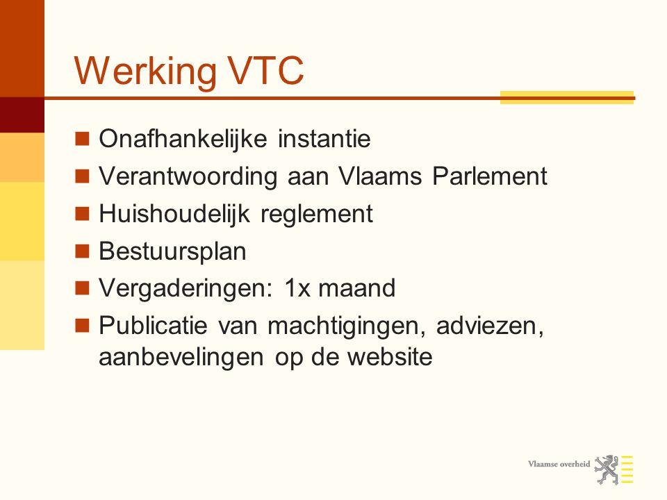 Werking VTC Onafhankelijke instantie Verantwoording aan Vlaams Parlement Huishoudelijk reglement Bestuursplan Vergaderingen: 1x maand Publicatie van machtigingen, adviezen, aanbevelingen op de website
