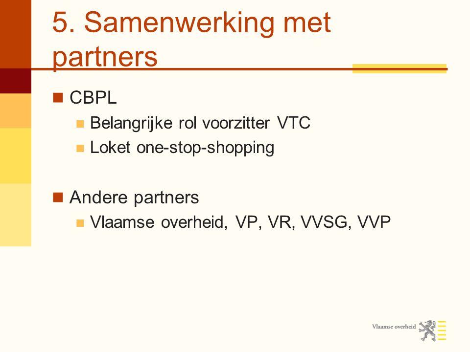 5. Samenwerking met partners CBPL Belangrijke rol voorzitter VTC Loket one-stop-shopping Andere partners Vlaamse overheid, VP, VR, VVSG, VVP