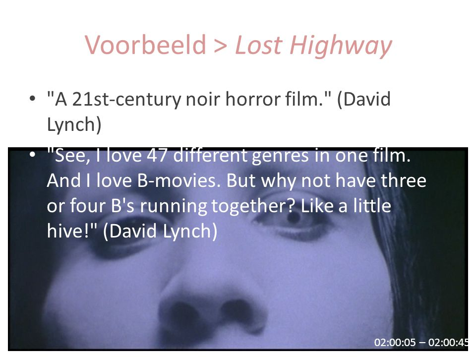 00:23:34 – 00:24:05 02:00:05 – 02:00:45 Voorbeeld > Lost Highway A 21st-century noir horror film. (David Lynch) See, I love 47 different genres in one film.