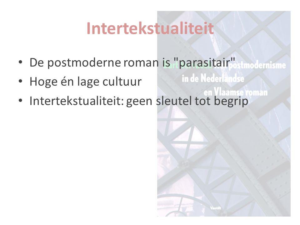 De postmoderne roman is parasitair Hoge én lage cultuur Intertekstualiteit: geen sleutel tot begrip Intertekstualiteit