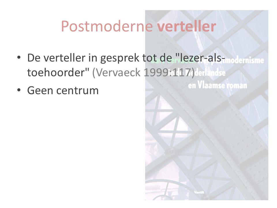 De verteller in gesprek tot de lezer-als- toehoorder (Vervaeck 1999:117) Geen centrum Postmoderne verteller