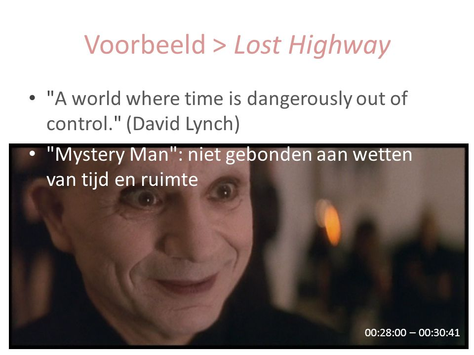 Voorbeeld > Lost Highway 00:28:00 – 00:30:41 A world where time is dangerously out of control. (David Lynch) Mystery Man : niet gebonden aan wetten van tijd en ruimte