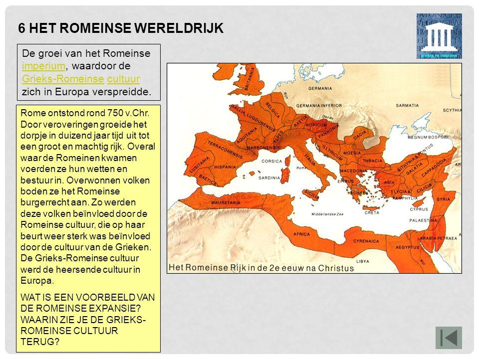 6 HET ROMEINSE WERELDRIJK De groei van het Romeinse imperium, waardoor de Grieks-Romeinse cultuur zich in Europa verspreidde. imperium Grieks-Romeinse