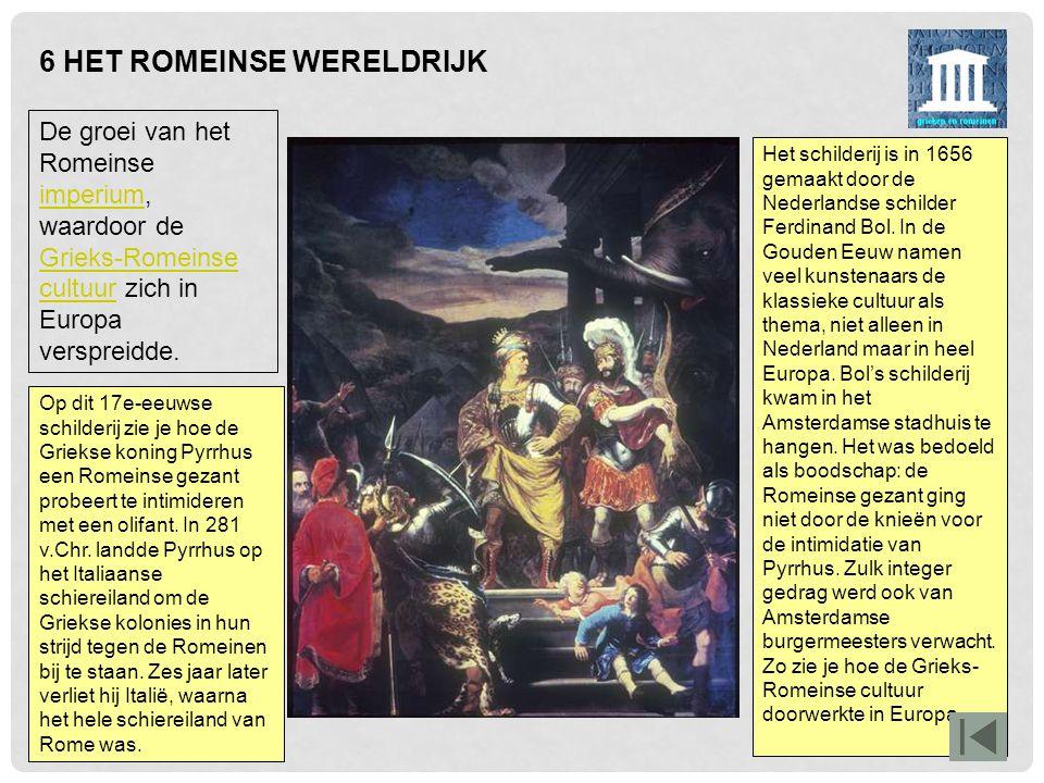 6 HET ROMEINSE WERELDRIJK Het schilderij is in 1656 gemaakt door de Nederlandse schilder Ferdinand Bol. In de Gouden Eeuw namen veel kunstenaars de kl
